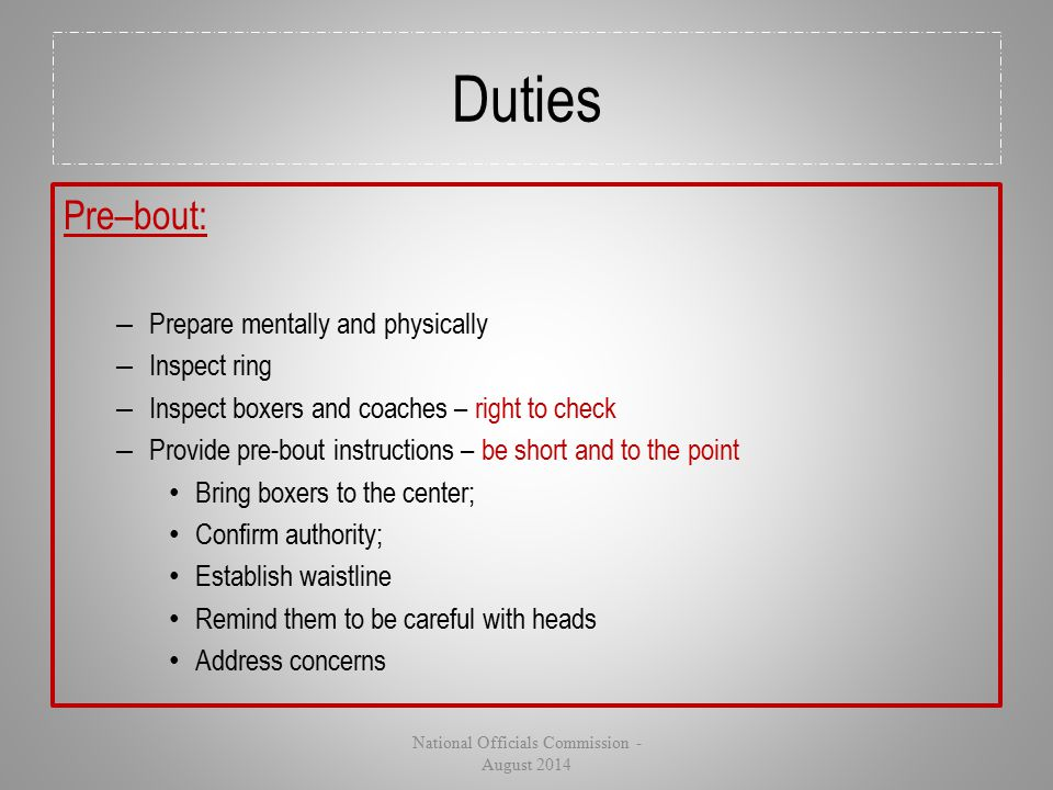 Duties Pre–bout: – Prepare mentally and physically – Inspect ring – Inspect boxers and coaches – right to check – Provide pre-bout instructions – be s
