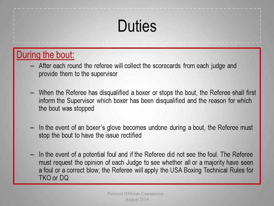 Duties During the bout: – After each round the referee will collect the scorecards from each judge and provide them to the supervisor – When the Refer