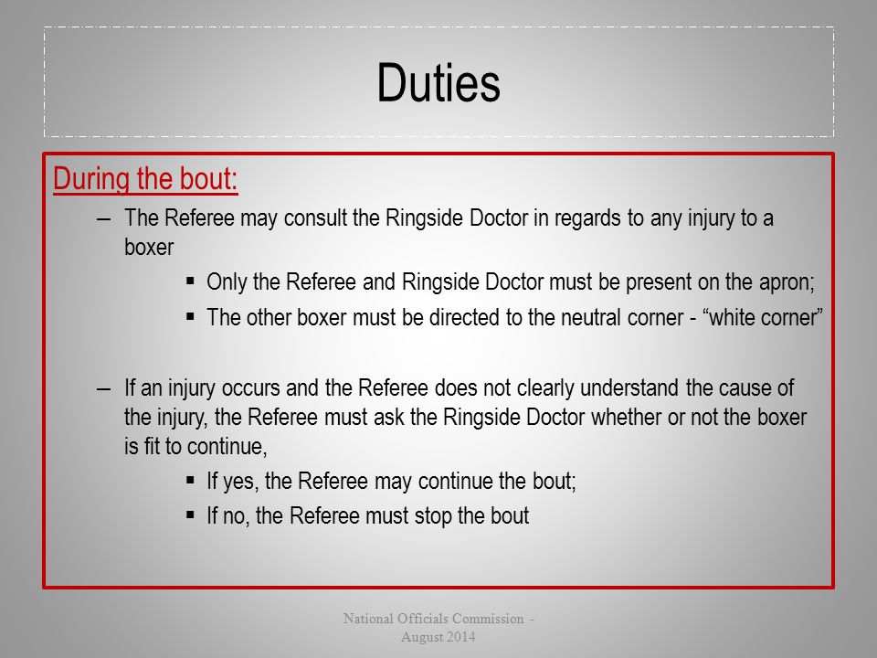 Duties During the bout: – The Referee may consult the Ringside Doctor in regards to any injury to a boxer  Only the Referee and Ringside Doctor must