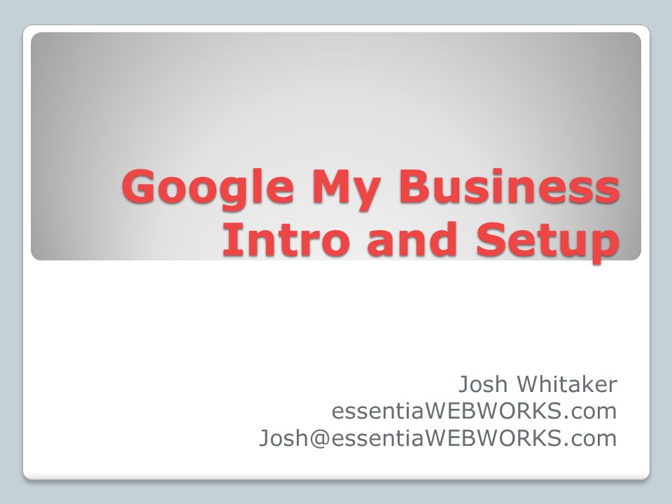 Google My Business Intro and Setup Josh Whitaker essentiaWEBWORKS.com Josh@essentiaWEBWORKS.com
