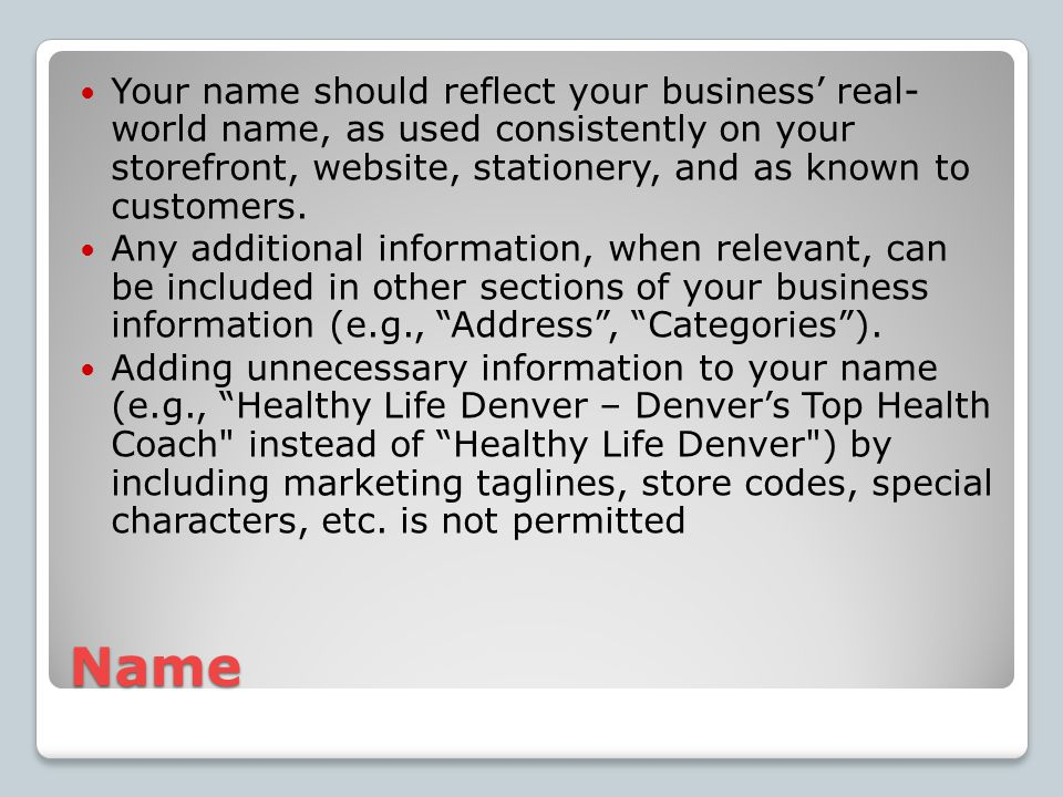 Name Your name should reflect your business' real- world name, as used consistently on your storefront, website, stationery, and as known to customers.