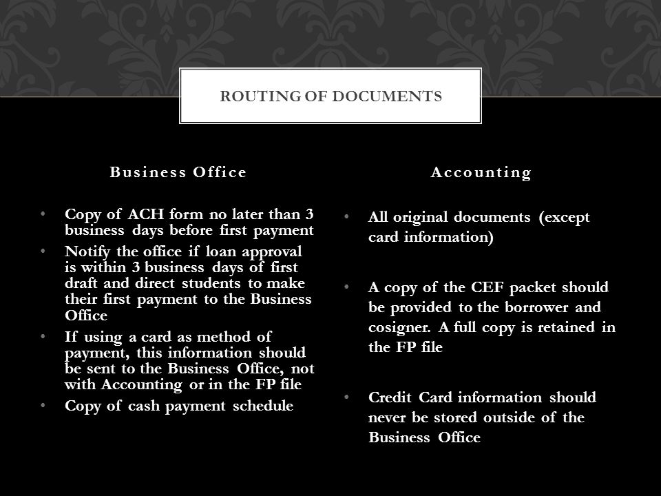 Copy of ACH form no later than 3 business days before first payment Notify the office if loan approval is within 3 business days of first draft and direct students to make their first payment to the Business Office If using a card as method of payment, this information should be sent to the Business Office, not with Accounting or in the FP file Copy of cash payment schedule All original documents (except card information) A copy of the CEF packet should be provided to the borrower and cosigner.