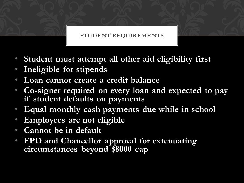 Student must attempt all other aid eligibility first Ineligible for stipends Loan cannot create a credit balance Co-signer required on every loan and expected to pay if student defaults on payments Equal monthly cash payments due while in school Employees are not eligible Cannot be in default FPD and Chancellor approval for extenuating circumstances beyond $8000 cap STUDENT REQUIREMENTS