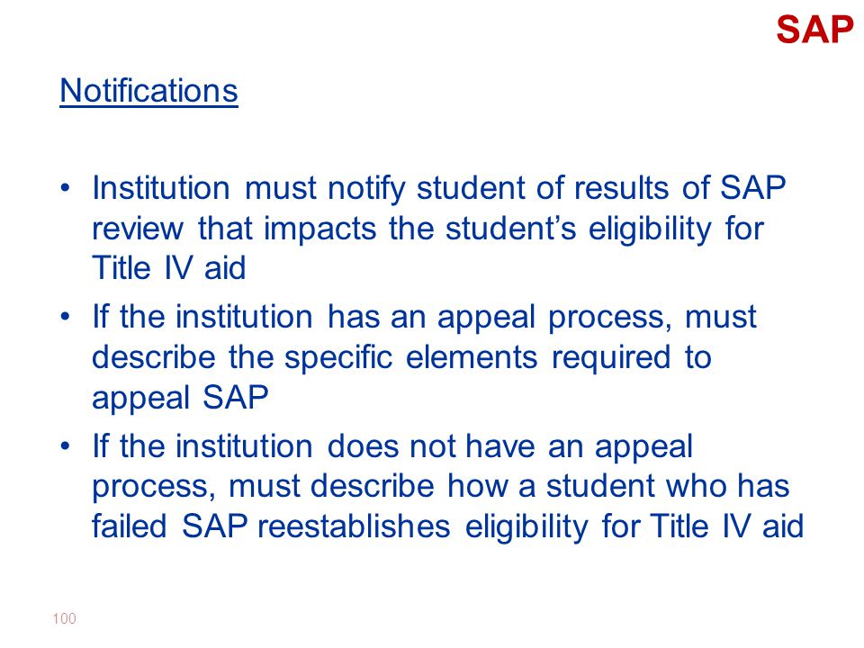 SAP Notifications Institution must notify student of results of SAP review that impacts the student's eligibility for Title IV aid If the institution has an appeal process, must describe the specific elements required to appeal SAP If the institution does not have an appeal process, must describe how a student who has failed SAP reestablishes eligibility for Title IV aid 100