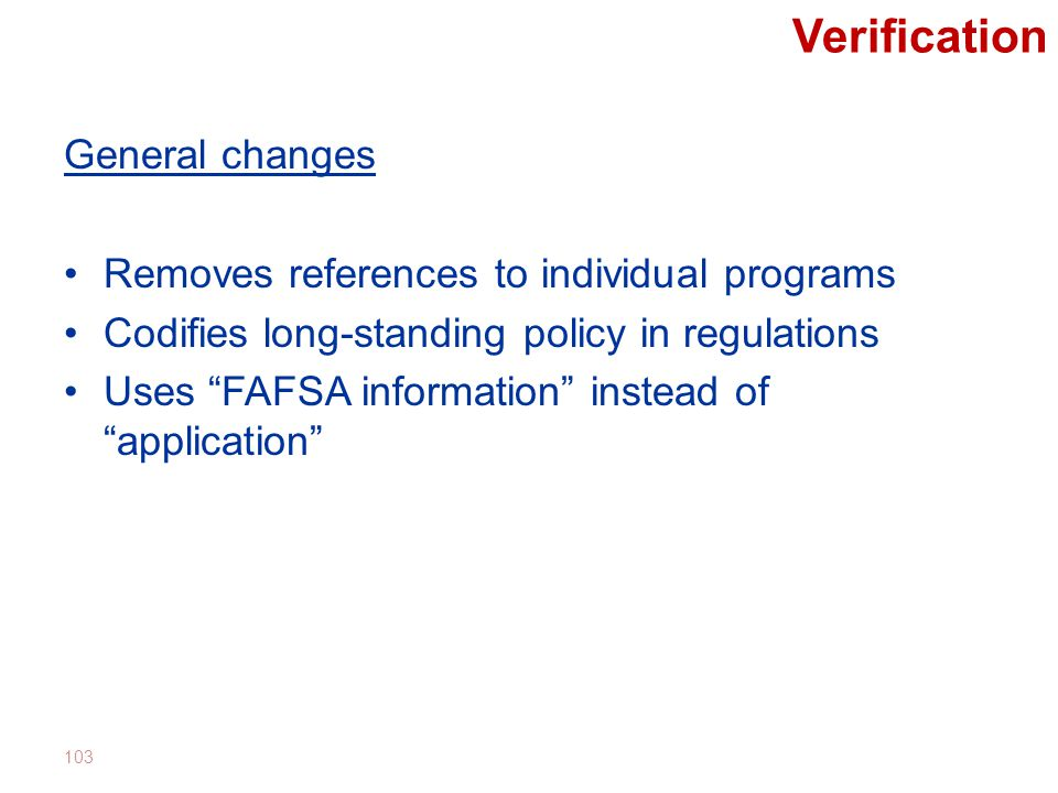 Verification General changes Removes references to individual programs Codifies long-standing policy in regulations Uses FAFSA information instead of application 103