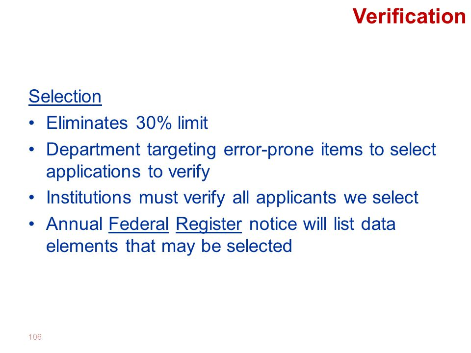 Verification Selection Eliminates 30% limit Department targeting error-prone items to select applications to verify Institutions must verify all applicants we select Annual Federal Register notice will list data elements that may be selected 106