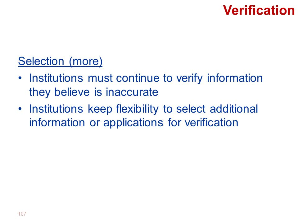 Verification Selection (more) Institutions must continue to verify information they believe is inaccurate Institutions keep flexibility to select additional information or applications for verification 107