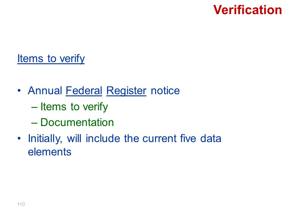 Verification Items to verify Annual Federal Register notice –Items to verify –Documentation Initially, will include the current five data elements 110
