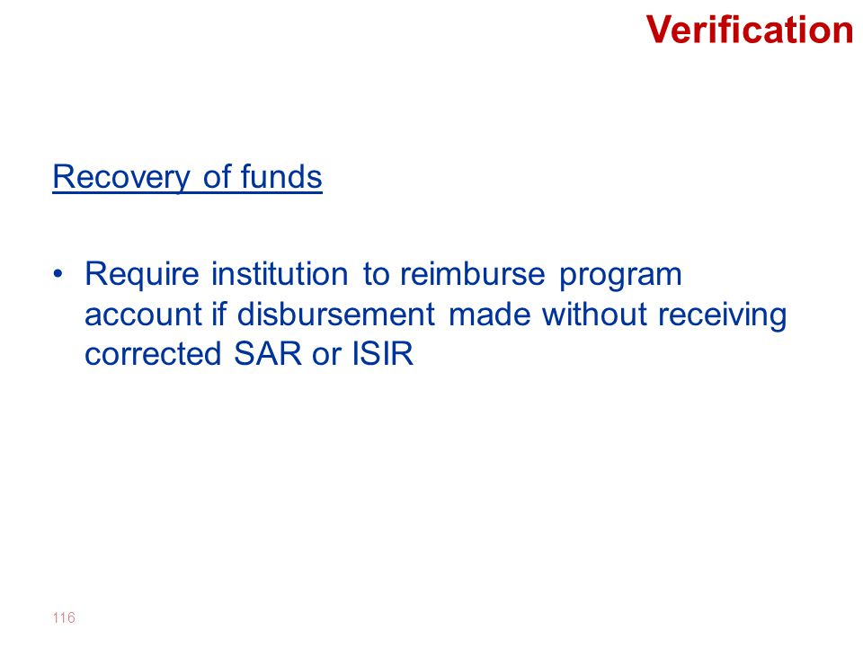 Verification Recovery of funds Require institution to reimburse program account if disbursement made without receiving corrected SAR or ISIR 116