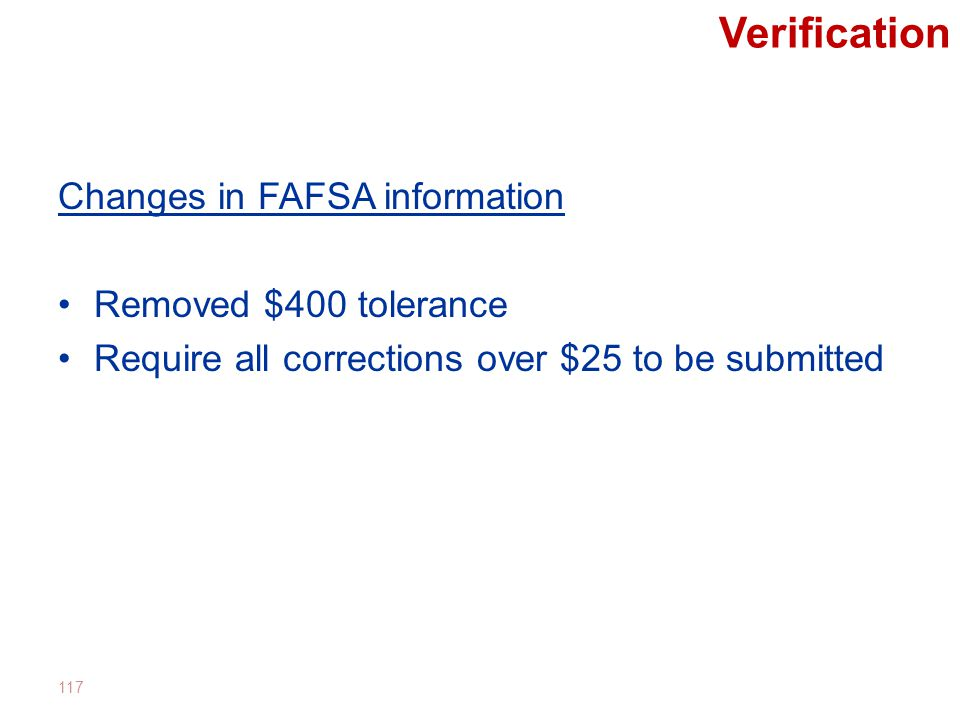 Verification Changes in FAFSA information Removed $400 tolerance Require all corrections over $25 to be submitted 117