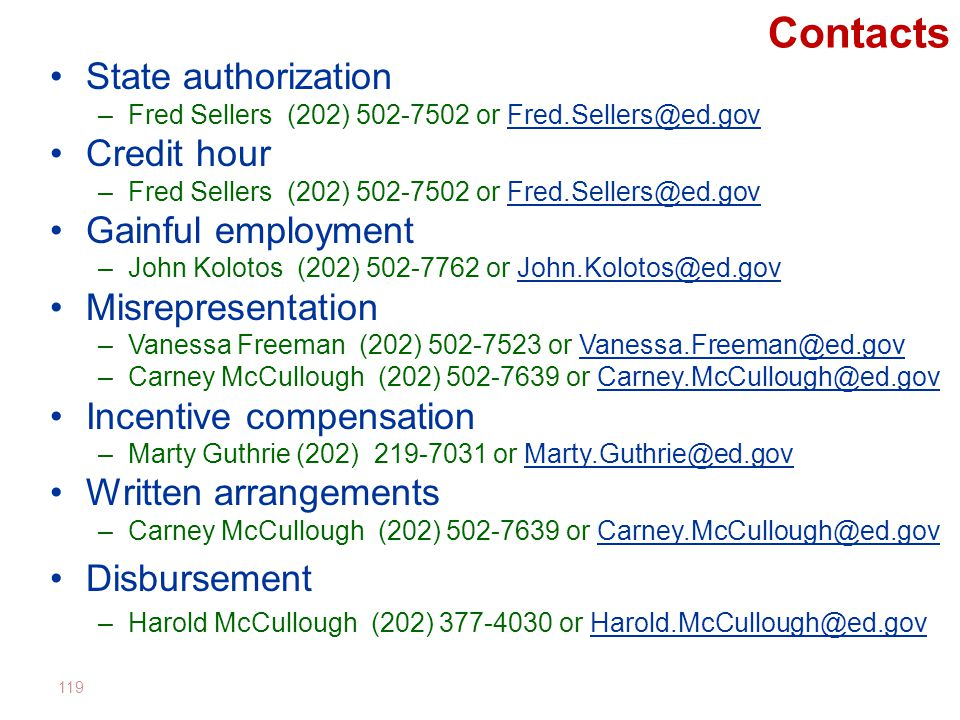 Contacts State authorization –Fred Sellers (202) 502-7502 or Fred.Sellers@ed.govFred.Sellers@ed.gov Credit hour –Fred Sellers (202) 502-7502 or Fred.Sellers@ed.govFred.Sellers@ed.gov Gainful employment –John Kolotos (202) 502-7762 or John.Kolotos@ed.govJohn.Kolotos@ed.gov Misrepresentation –Vanessa Freeman (202) 502-7523 or Vanessa.Freeman@ed.govVanessa.Freeman@ed.gov –Carney McCullough (202) 502-7639 or Carney.McCullough@ed.govCarney.McCullough@ed.gov Incentive compensation –Marty Guthrie (202) 219-7031 or Marty.Guthrie@ed.govMarty.Guthrie@ed.gov Written arrangements –Carney McCullough (202) 502-7639 or Carney.McCullough@ed.govCarney.McCullough@ed.gov Disbursement –Harold McCullough (202) 377-4030 or Harold.McCullough@ed.govHarold.McCullough@ed.gov 119
