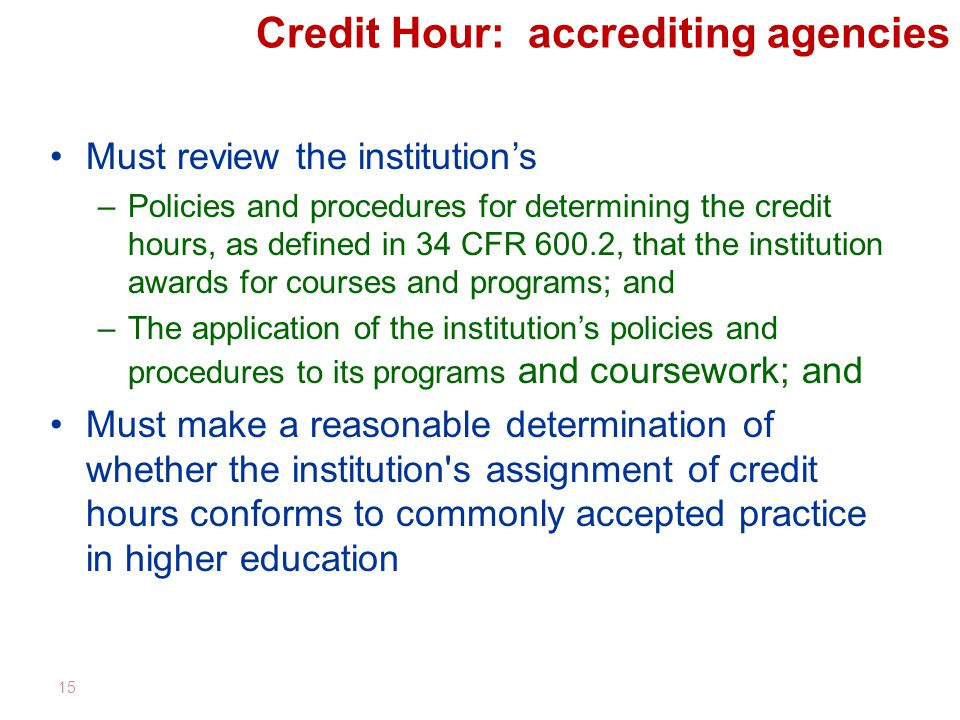 Credit Hour: accrediting agencies Must review the institution's –Policies and procedures for determining the credit hours, as defined in 34 CFR 600.2, that the institution awards for courses and programs; and –The application of the institution's policies and procedures to its programs and coursework; and Must make a reasonable determination of whether the institution s assignment of credit hours conforms to commonly accepted practice in higher education 15