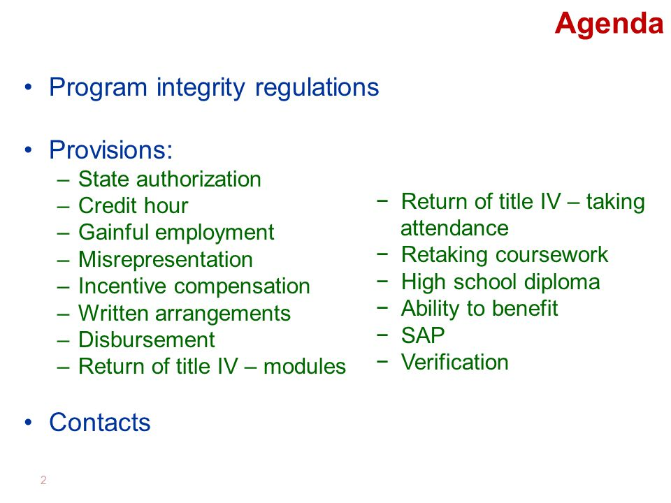 Agenda Program integrity regulations Provisions: –State authorization –Credit hour –Gainful employment –Misrepresentation –Incentive compensation –Written arrangements –Disbursement –Return of title IV – modules Contacts 2 −Return of title IV – taking attendance −Retaking coursework −High school diploma −Ability to benefit −SAP −Verification