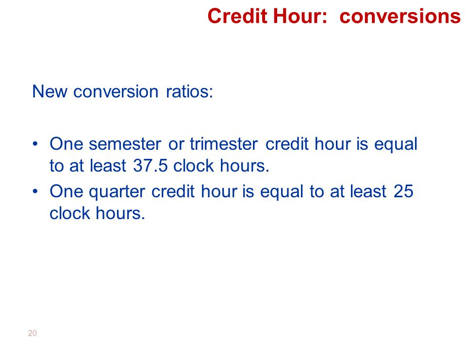 Credit Hour: conversions New conversion ratios: One semester or trimester credit hour is equal to at least 37.5 clock hours.