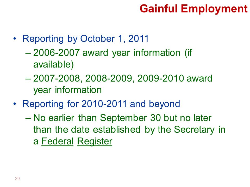 Gainful Employment Reporting by October 1, 2011 –2006-2007 award year information (if available) –2007-2008, 2008-2009, 2009-2010 award year information Reporting for 2010-2011 and beyond –No earlier than September 30 but no later than the date established by the Secretary in a Federal Register 29