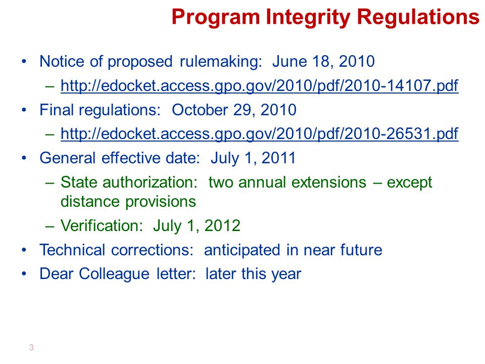 Program Integrity Regulations Notice of proposed rulemaking: June 18, 2010 –http://edocket.access.gpo.gov/2010/pdf/2010-14107.pdfhttp://edocket.access.gpo.gov/2010/pdf/2010-14107.pdf Final regulations: October 29, 2010 –http://edocket.access.gpo.gov/2010/pdf/2010-26531.pdfhttp://edocket.access.gpo.gov/2010/pdf/2010-26531.pdf General effective date: July 1, 2011 –State authorization: two annual extensions – except distance provisions –Verification: July 1, 2012 Technical corrections: anticipated in near future Dear Colleague letter: later this year 3