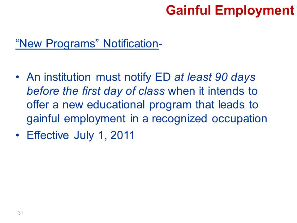 Gainful Employment New Programs Notification- An institution must notify ED at least 90 days before the first day of class when it intends to offer a new educational program that leads to gainful employment in a recognized occupation Effective July 1, 2011 31