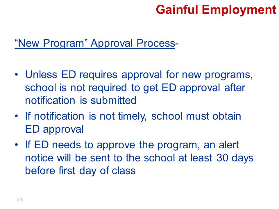 Gainful Employment New Program Approval Process- Unless ED requires approval for new programs, school is not required to get ED approval after notification is submitted If notification is not timely, school must obtain ED approval If ED needs to approve the program, an alert notice will be sent to the school at least 30 days before first day of class 33
