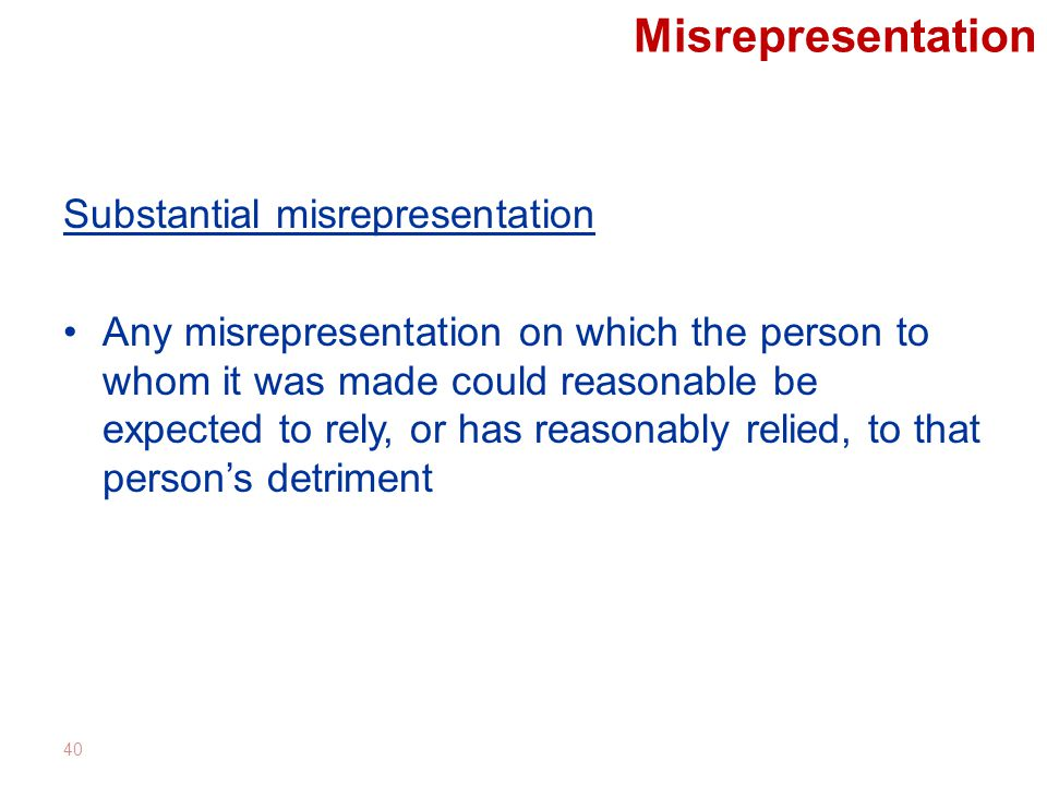Misrepresentation Substantial misrepresentation Any misrepresentation on which the person to whom it was made could reasonable be expected to rely, or has reasonably relied, to that person's detriment 40