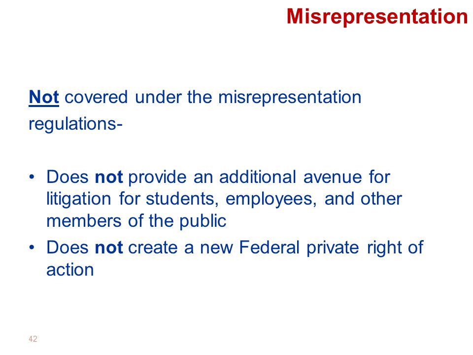 Misrepresentation Not covered under the misrepresentation regulations- Does not provide an additional avenue for litigation for students, employees, and other members of the public Does not create a new Federal private right of action 42