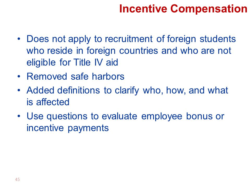 Incentive Compensation Does not apply to recruitment of foreign students who reside in foreign countries and who are not eligible for Title IV aid Removed safe harbors Added definitions to clarify who, how, and what is affected Use questions to evaluate employee bonus or incentive payments 45