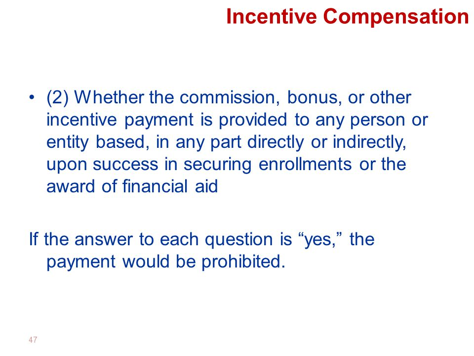Incentive Compensation (2) Whether the commission, bonus, or other incentive payment is provided to any person or entity based, in any part directly or indirectly, upon success in securing enrollments or the award of financial aid If the answer to each question is yes, the payment would be prohibited.