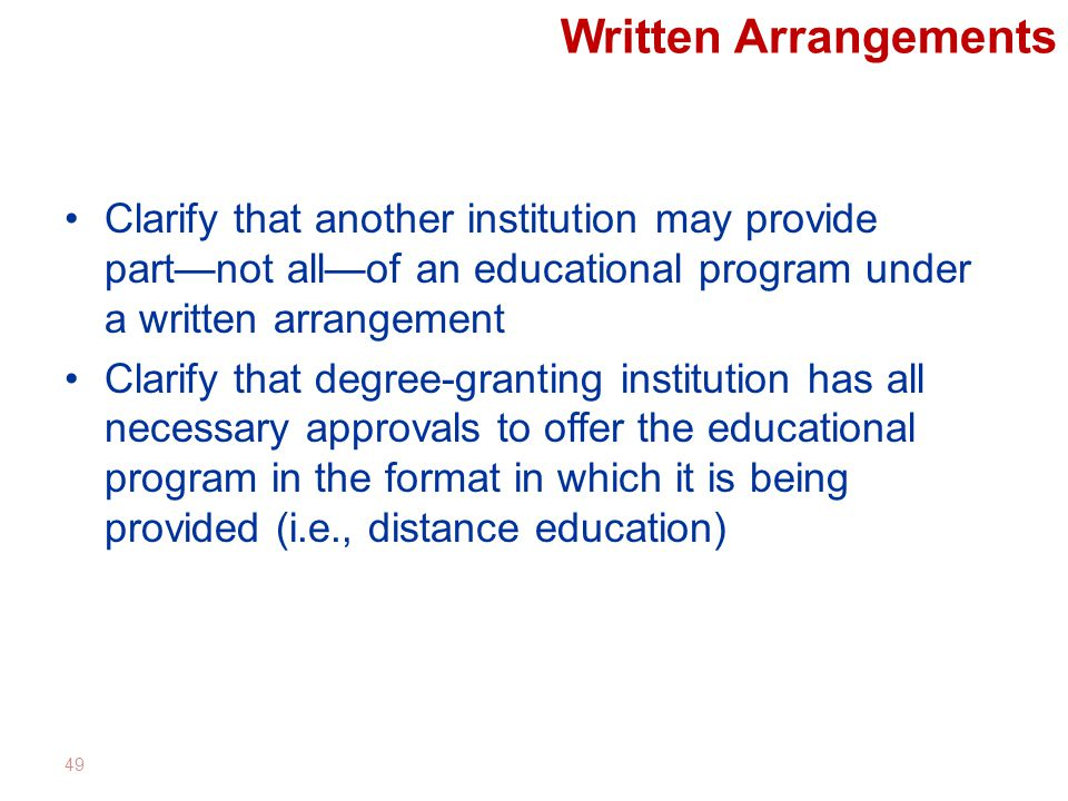 Written Arrangements Clarify that another institution may provide part—not all—of an educational program under a written arrangement Clarify that degree-granting institution has all necessary approvals to offer the educational program in the format in which it is being provided (i.e., distance education) 49