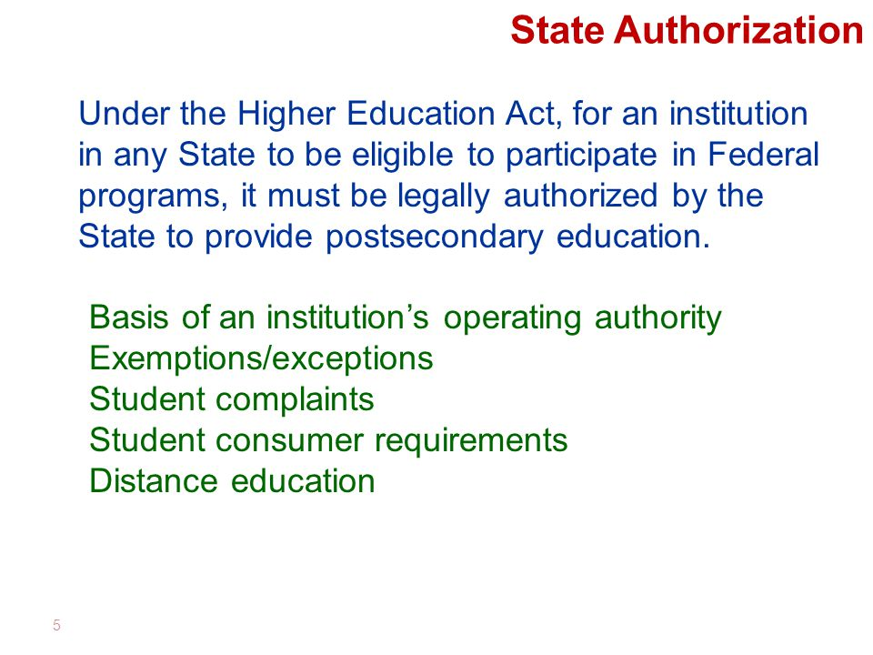 State Authorization 5 Under the Higher Education Act, for an institution in any State to be eligible to participate in Federal programs, it must be legally authorized by the State to provide postsecondary education.