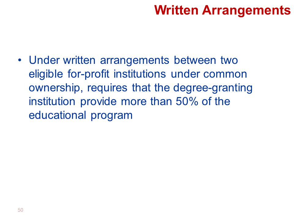 Written Arrangements Under written arrangements between two eligible for-profit institutions under common ownership, requires that the degree-granting institution provide more than 50% of the educational program 50