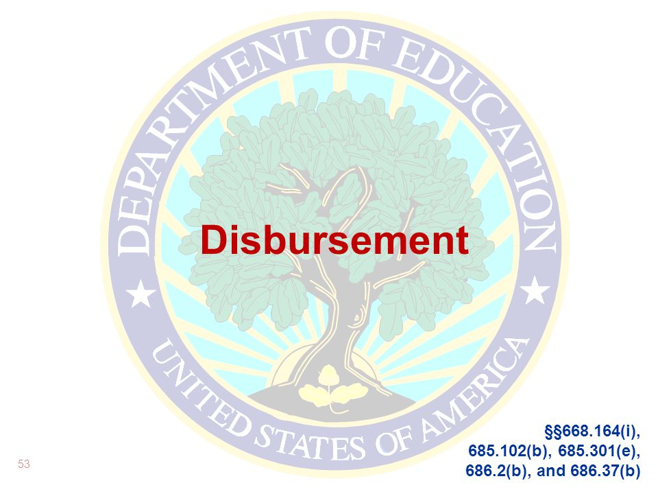 Disbursement 53 §§668.164(i), 685.102(b), 685.301(e), 686.2(b), and 686.37(b)