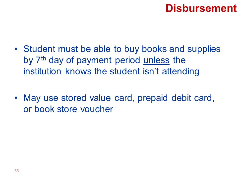 Disbursement Student must be able to buy books and supplies by 7 th day of payment period unless the institution knows the student isn't attending May use stored value card, prepaid debit card, or book store voucher 55