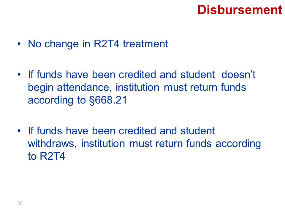 Disbursement No change in R2T4 treatment If funds have been credited and student doesn't begin attendance, institution must return funds according to §668.21 If funds have been credited and student withdraws, institution must return funds according to R2T4 56