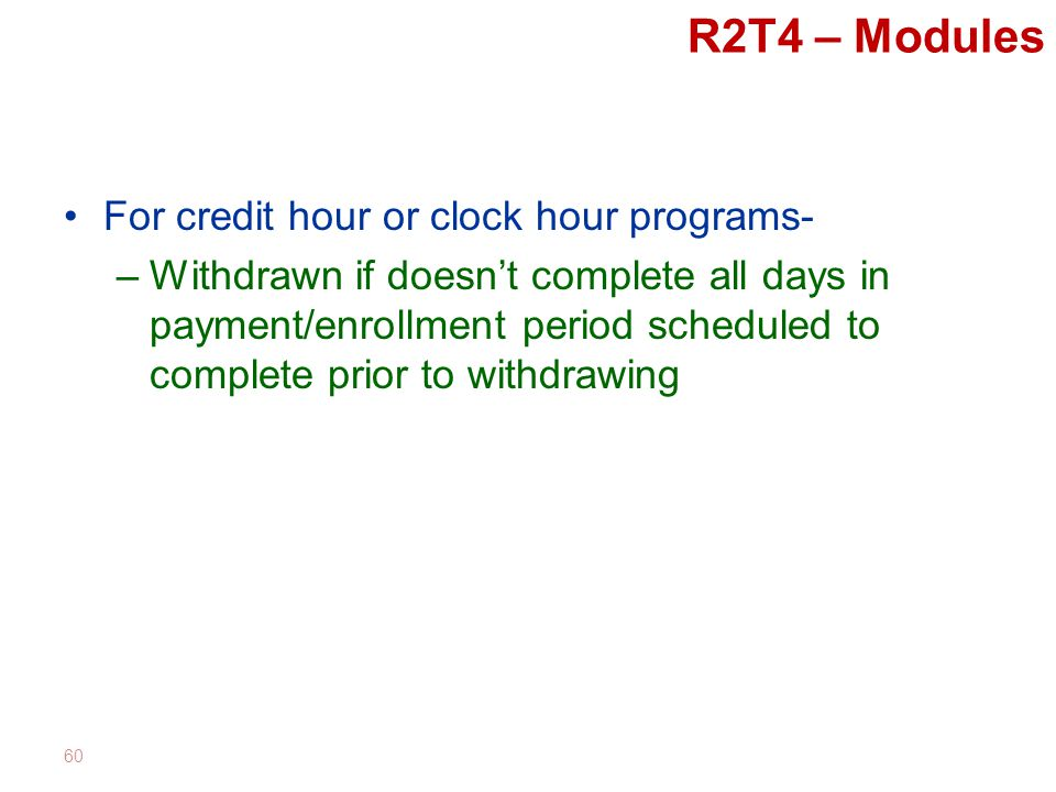R2T4 – Modules For credit hour or clock hour programs- –Withdrawn if doesn't complete all days in payment/enrollment period scheduled to complete prior to withdrawing 60