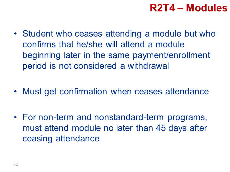 R2T4 – Modules Student who ceases attending a module but who confirms that he/she will attend a module beginning later in the same payment/enrollment period is not considered a withdrawal Must get confirmation when ceases attendance For non-term and nonstandard-term programs, must attend module no later than 45 days after ceasing attendance 62