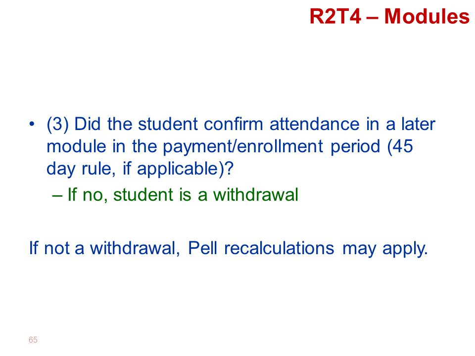 R2T4 – Modules (3) Did the student confirm attendance in a later module in the payment/enrollment period (45 day rule, if applicable).