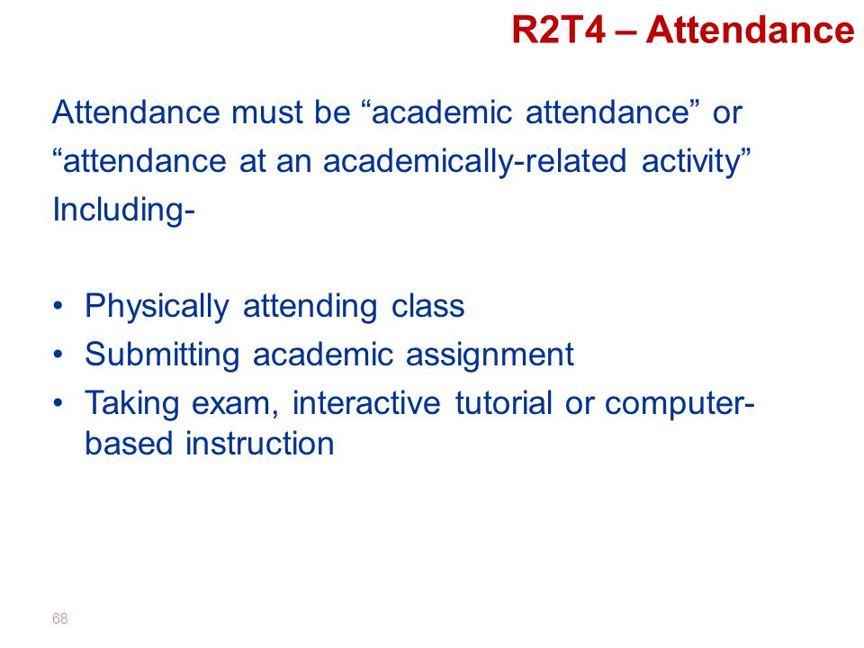 R2T4 – Attendance Attendance must be academic attendance or attendance at an academically-related activity Including- Physically attending class Submitting academic assignment Taking exam, interactive tutorial or computer- based instruction 68