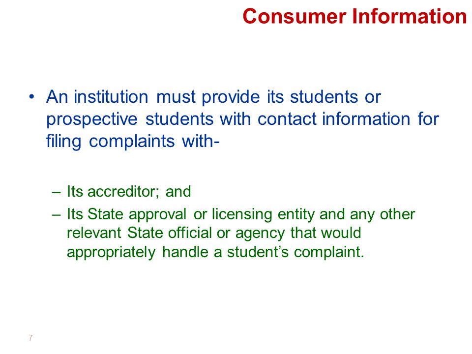 Consumer Information An institution must provide its students or prospective students with contact information for filing complaints with- –Its accreditor; and –Its State approval or licensing entity and any other relevant State official or agency that would appropriately handle a student's complaint.