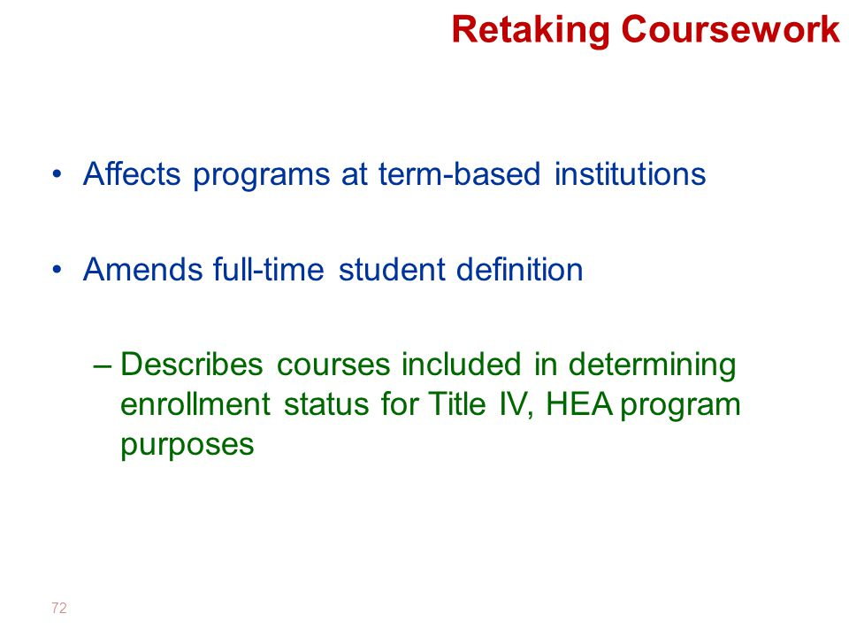 Retaking Coursework Affects programs at term-based institutions Amends full-time student definition –Describes courses included in determining enrollment status for Title IV, HEA program purposes 72