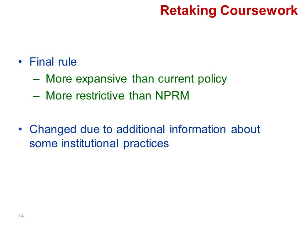Retaking Coursework Final rule – More expansive than current policy – More restrictive than NPRM Changed due to additional information about some institutional practices 74