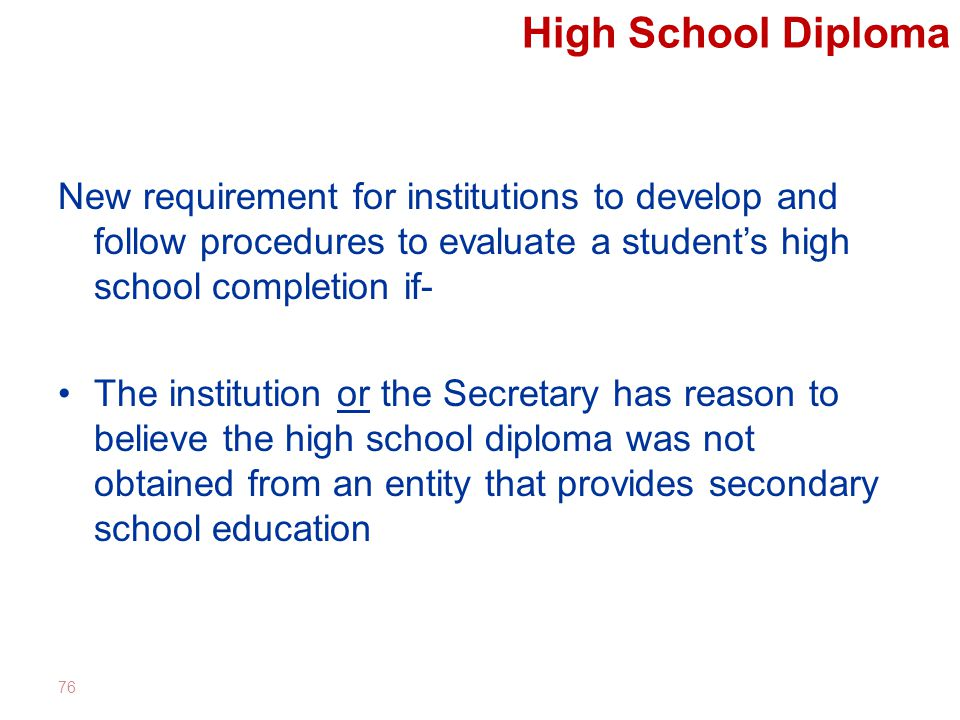 High School Diploma New requirement for institutions to develop and follow procedures to evaluate a student's high school completion if- The institution or the Secretary has reason to believe the high school diploma was not obtained from an entity that provides secondary school education 76