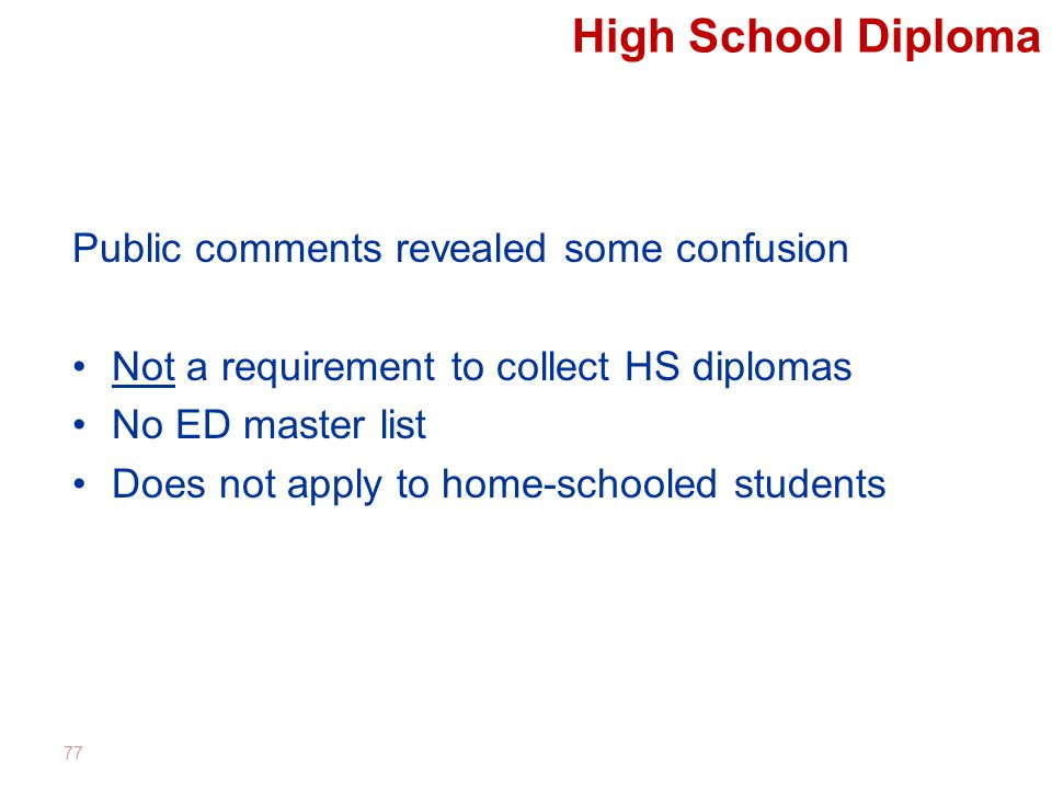 High School Diploma Public comments revealed some confusion Not a requirement to collect HS diplomas No ED master list Does not apply to home-schooled students 77