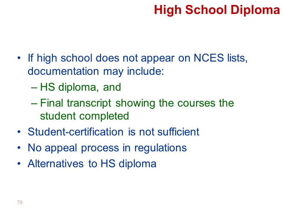 High School Diploma If high school does not appear on NCES lists, documentation may include: –HS diploma, and –Final transcript showing the courses the student completed Student-certification is not sufficient No appeal process in regulations Alternatives to HS diploma 79