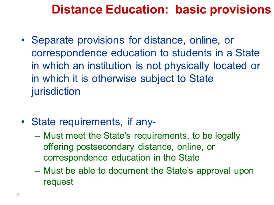 Distance Education: basic provisions Separate provisions for distance, online, or correspondence education to students in a State in which an institution is not physically located or in which it is otherwise subject to State jurisdiction State requirements, if any- –Must meet the State's requirements, to be legally offering postsecondary distance, online, or correspondence education in the State –Must be able to document the State's approval upon request 8