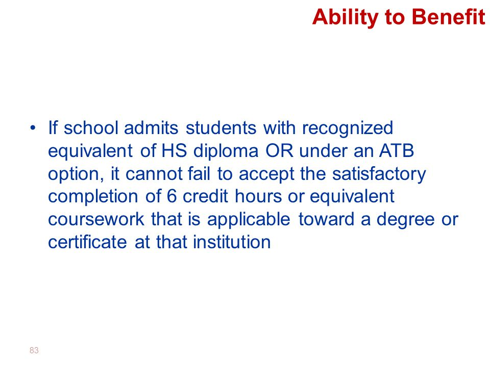 Ability to Benefit If school admits students with recognized equivalent of HS diploma OR under an ATB option, it cannot fail to accept the satisfactory completion of 6 credit hours or equivalent coursework that is applicable toward a degree or certificate at that institution 83