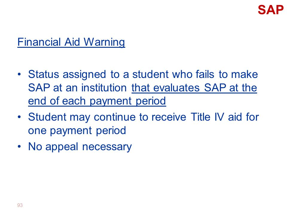 SAP Financial Aid Warning Status assigned to a student who fails to make SAP at an institution that evaluates SAP at the end of each payment period Student may continue to receive Title IV aid for one payment period No appeal necessary 93