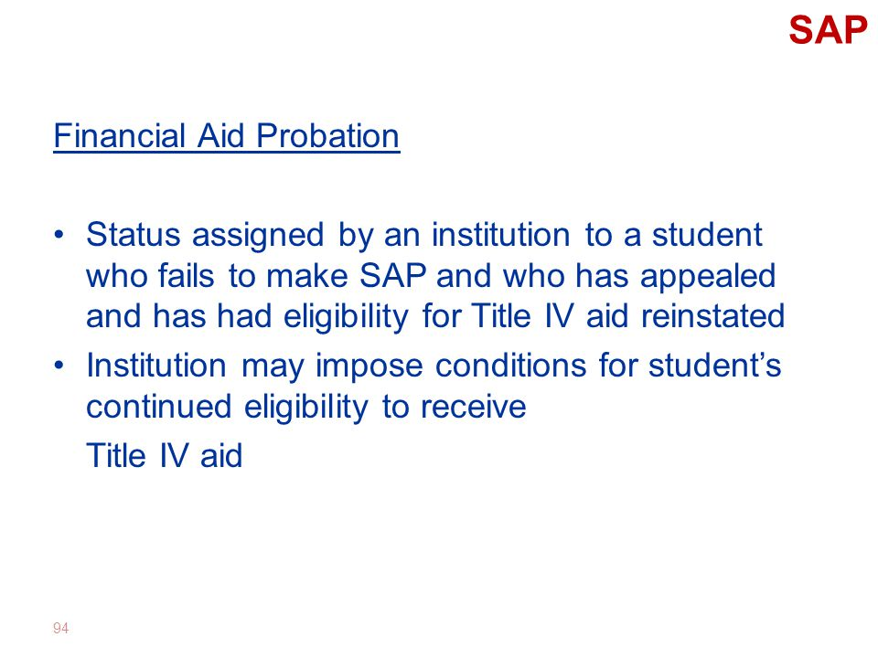SAP Financial Aid Probation Status assigned by an institution to a student who fails to make SAP and who has appealed and has had eligibility for Title IV aid reinstated Institution may impose conditions for student's continued eligibility to receive Title IV aid 94