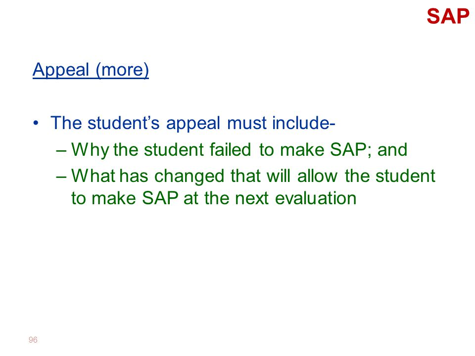 SAP Appeal (more) The student's appeal must include- –Why the student failed to make SAP; and –What has changed that will allow the student to make SAP at the next evaluation 96