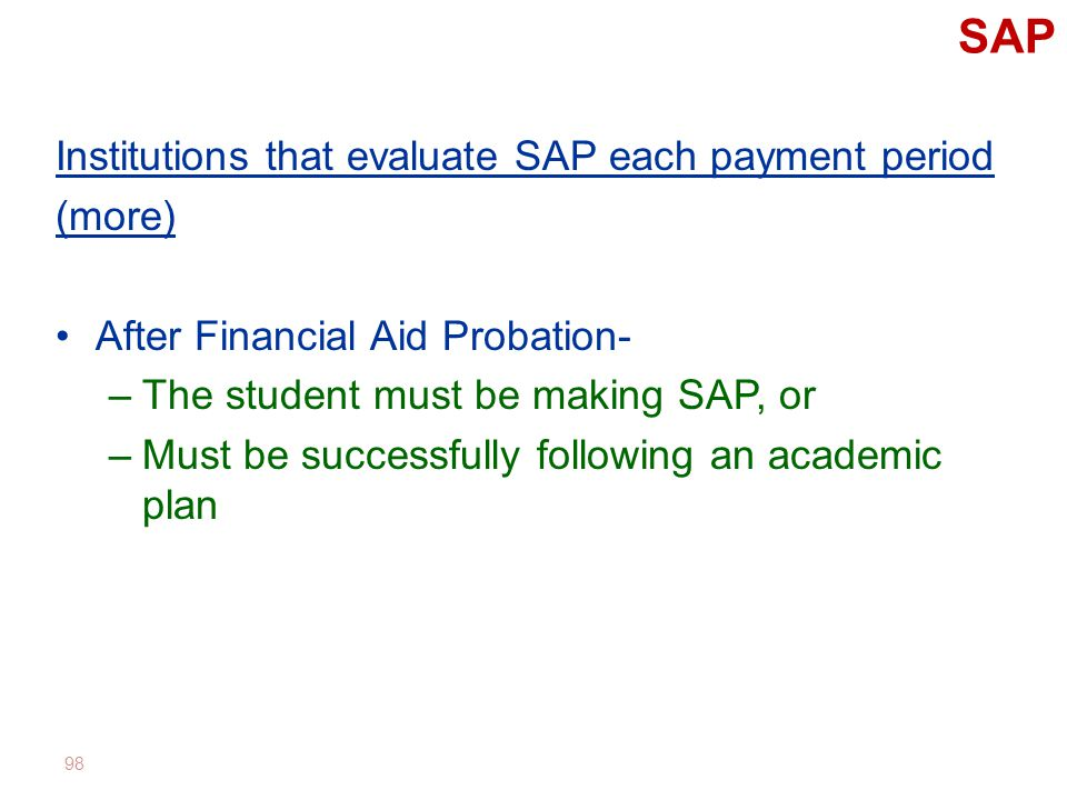 SAP Institutions that evaluate SAP each payment period (more) After Financial Aid Probation- –The student must be making SAP, or –Must be successfully following an academic plan 98