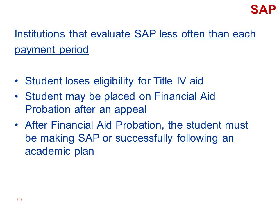 SAP Institutions that evaluate SAP less often than each payment period Student loses eligibility for Title IV aid Student may be placed on Financial Aid Probation after an appeal After Financial Aid Probation, the student must be making SAP or successfully following an academic plan 99