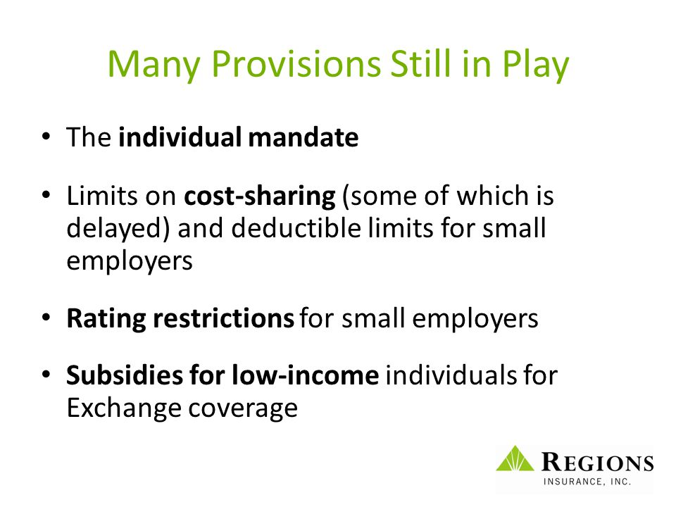 Many Provisions Still in Play The individual mandate Limits on cost-sharing (some of which is delayed) and deductible limits for small employers Ratin